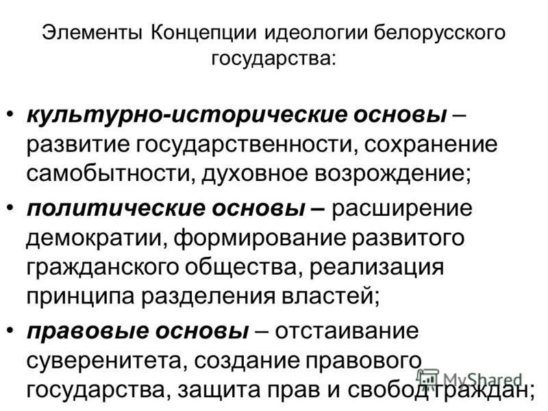 Элементы Концепции идеологии белорусского государства: культурно-исторические основы – развитие государственности, сохранение самобытности, духовное возрождение; политические основы – расширение демократии, формирование развитого гражданского обществ