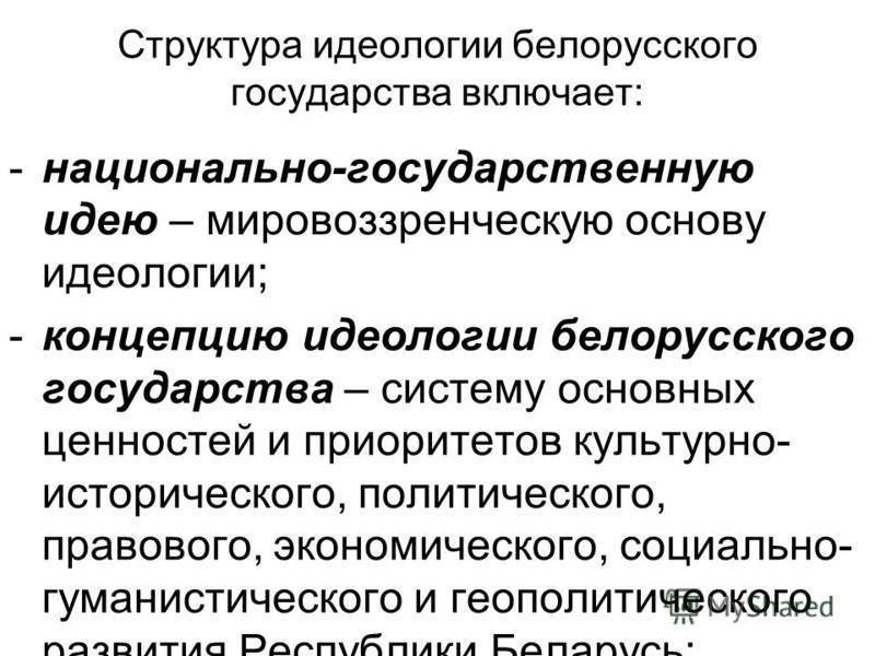 Структура идеологии белорусского государства включает: -национально-государственную идею – мировоззренческую основу идеологии; -концепцию идеологии белорусского государства – систему основных ценностей и приоритетов культурно- исторического, политиче