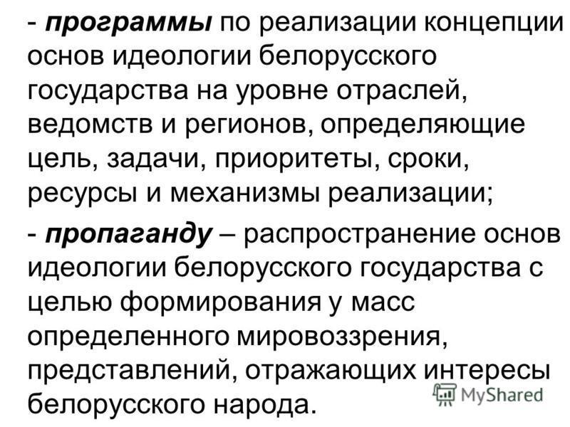 - программы по реализации концепции основ идеологии белорусского государства на уровне отраслей, ведомств и регионов, определяющие цель, задачи, приоритеты, сроки, ресурсы и механизмы реализации; - пропаганду – распространение основ идеологии белорус