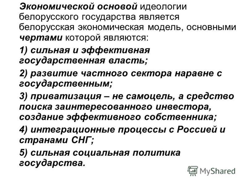Экономической основой идеологии белорусского государства является белорусская экономическая модель, основными чертами которой являются: 1) сильная и эффективная государственная власть; 2) развитие частного сектора наравне с государственным; 3) приват