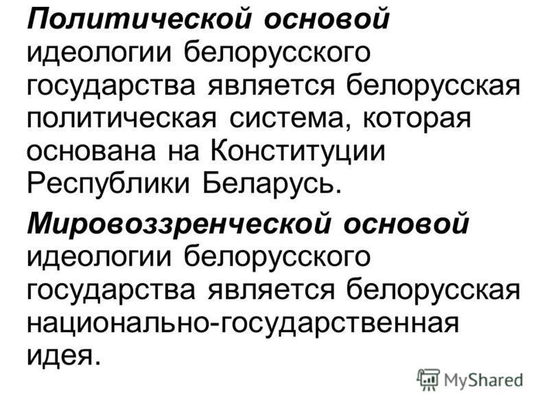 Политической основой идеологии белорусского государства является белорусская политическая система, которая основана на Конституции Республики Беларусь. Мировоззренческой основой идеологии белорусского государства является белорусская национально-госу