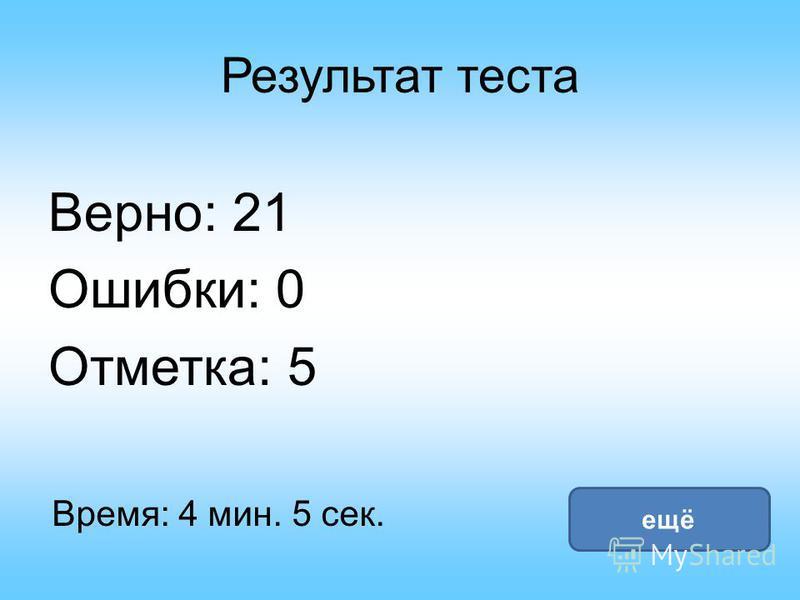Результат теста Верно: 21 Ошибки: 0 Отметка: 5 Время: 4 мин. 5 сек. ещё