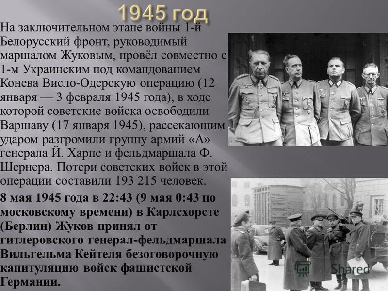 На заключительном этапе войны 1- й Белорусский фронт, руководимый маршалом Жуковым, провёл совместно с 1- м Украинским под командованием Конева Висло - Одерскую операцию (12 января 3 февраля 1945 года ), в ходе которой советские войска освободили Вар