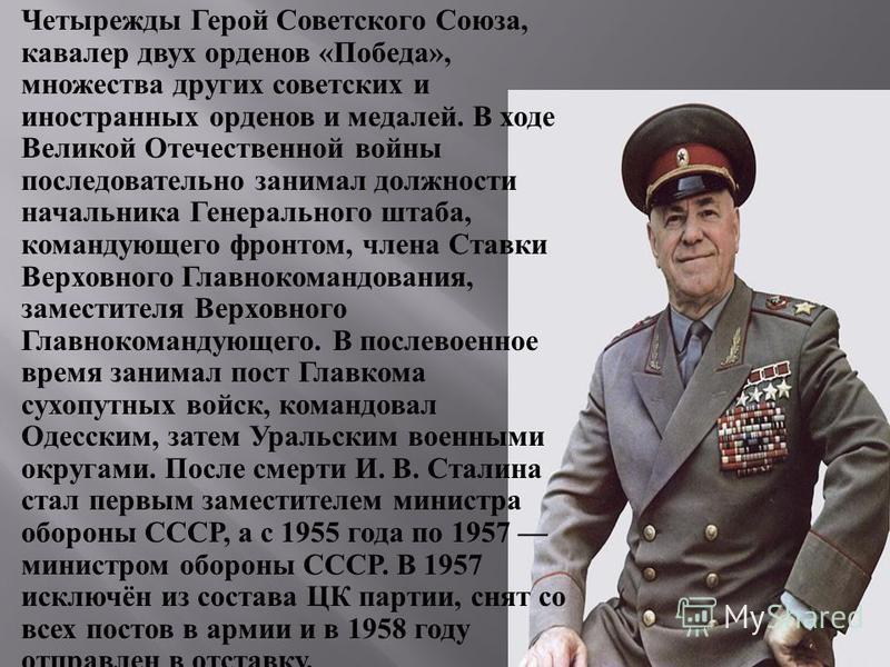 Четырежды Герой Советского Союза, кавалер двух орденов « Победа », множества других советских и иностранных орденов и медалей. В ходе Великой Отечественной войны последовательно занимал должности начальника Генерального штаба, командующего фронтом, ч
