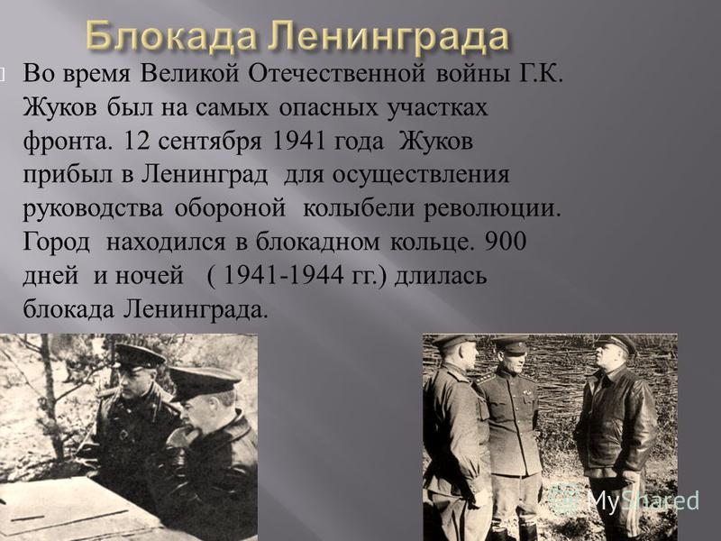 Во время Великой Отечественной войны Г. К. Жуков был на самых опасных участках фронта. 12 сентября 1941 года Жуков прибыл в Ленинград для осуществления руководства обороной колыбели революции. Город находился в блокадном кольце. 900 дней и ночей ( 19