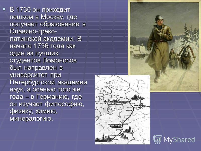 В 1730 он приходит пешком в Москву, где получает образование в Славяно-греко- латинской академии. В начале 1736 года как один из лучших студентов Ломоносов был направлен в университет при Петербургской академии наук, а осенью того же года – в Германи