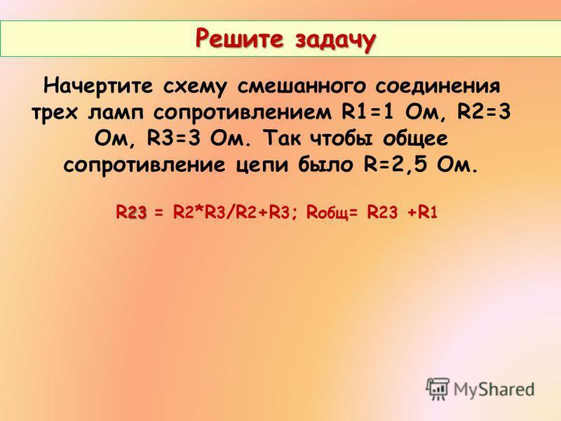 Решите задачу Решите задачу Начертите схему смешанного соединения трех ламп сопротивлением R1=1 Ом, R2=3 Ом, R3=3 Ом. Так чтобы общее сопротивление цепи было R=2,5 Ом. 23 R 23 = R 2 *R 3 /R 2 +R 3 ; R общ = R 23 +R 1