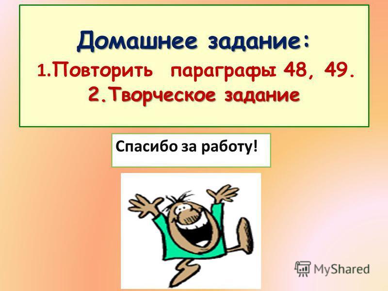 Домашнее задание: 2. Творческое задание Домашнее задание: 1. Повторить параграфы 48, 49. 2. Творческое задание Спасибо за работу!