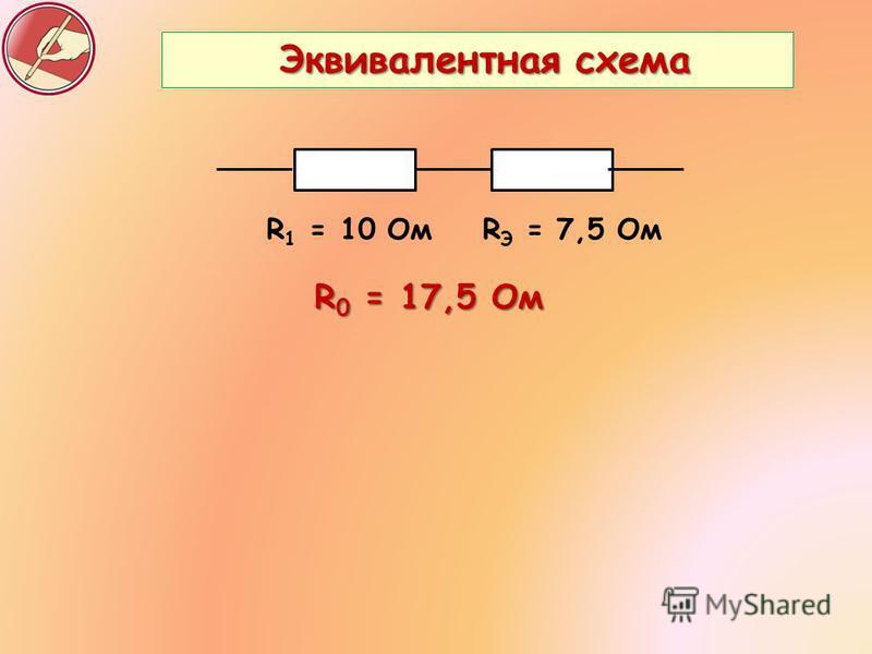 Эквивалентная схема Эквивалентная схема R 1 = 10 Ом R Э = 7,5 Ом R 0 = 17,5 Ом