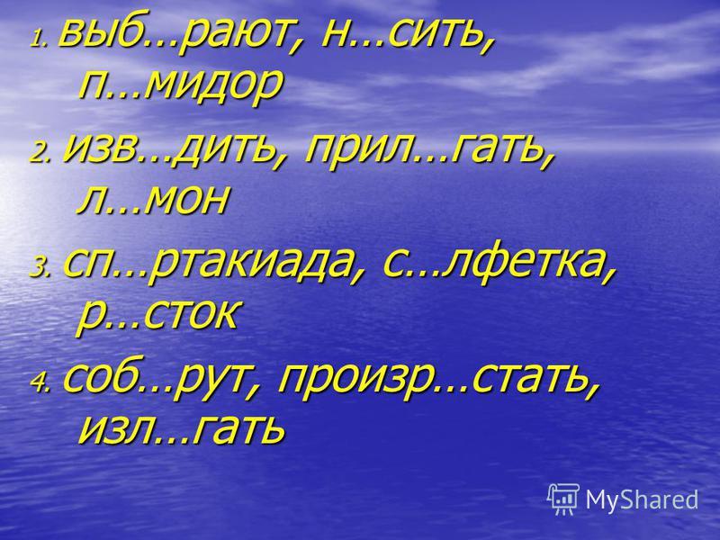 1. выб…роют, н…сить, п…мидор 2. изв…дить, прил…гать, л…мон 3. сп…ртакиада, с…лфетка, р…сток 4. соб…рут, произр…стать, изл…гать