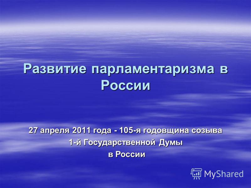 Развитие парламентаризма в России 27 апреля 2011 года - 105-я годовщина созыва 1-й Государственной Думы в России в России