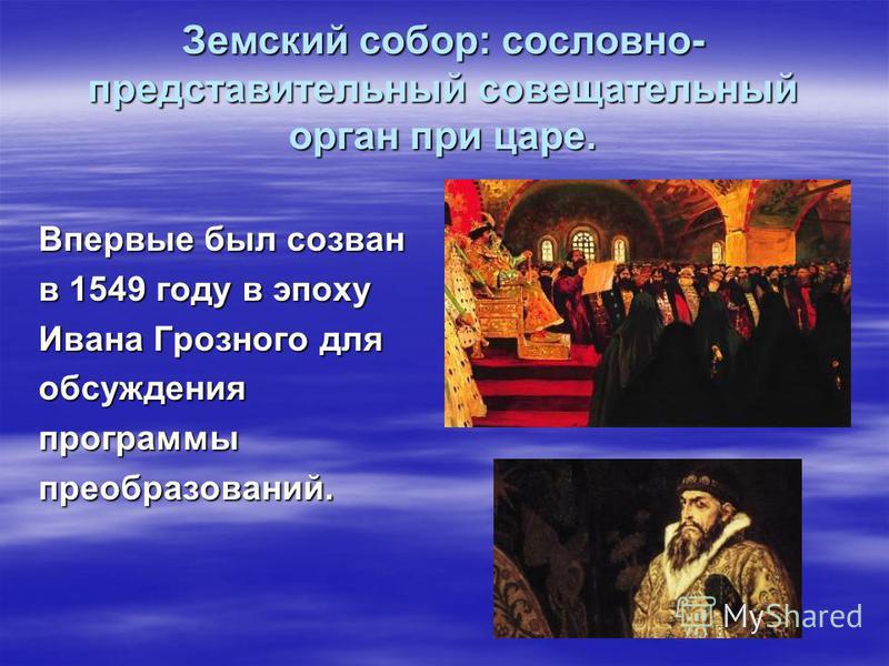 Земский собор: сословно- представительный совещательный орган при царе. Впервые был созван в 1549 году в эпоху Ивана Грозного для обсуждения программы преобразований.