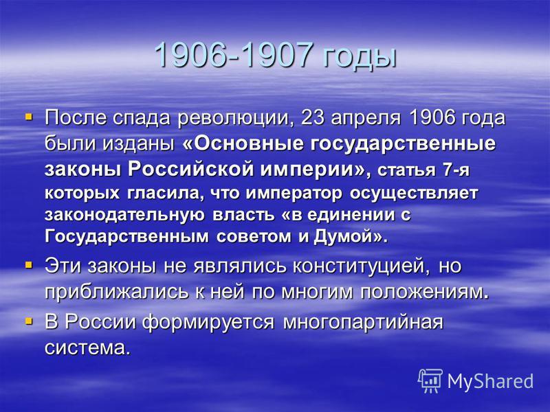 1906-1907 годы После спада революции, 23 апреля 1906 года были изданы «Основные государственные законы Российской империи», статья 7-я которых гласила, что император осуществляет законодательную власть «в единении с Государственным советом и Думой».