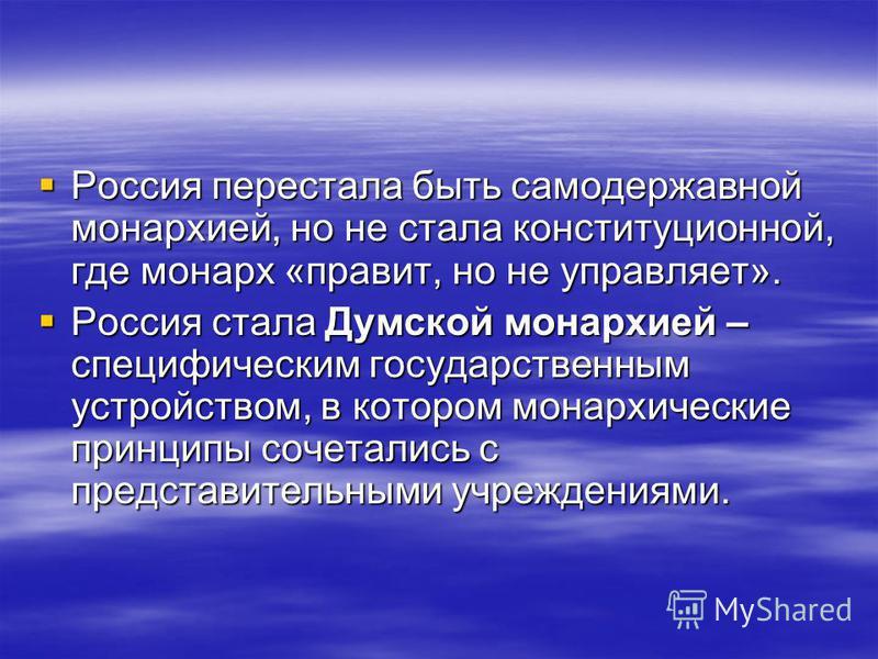 Россия перестала быть самодержавной монархией, но не стала конституционной, где монарх «правит, но не управляет». Россия перестала быть самодержавной монархией, но не стала конституционной, где монарх «правит, но не управляет». Россия стала Думской м