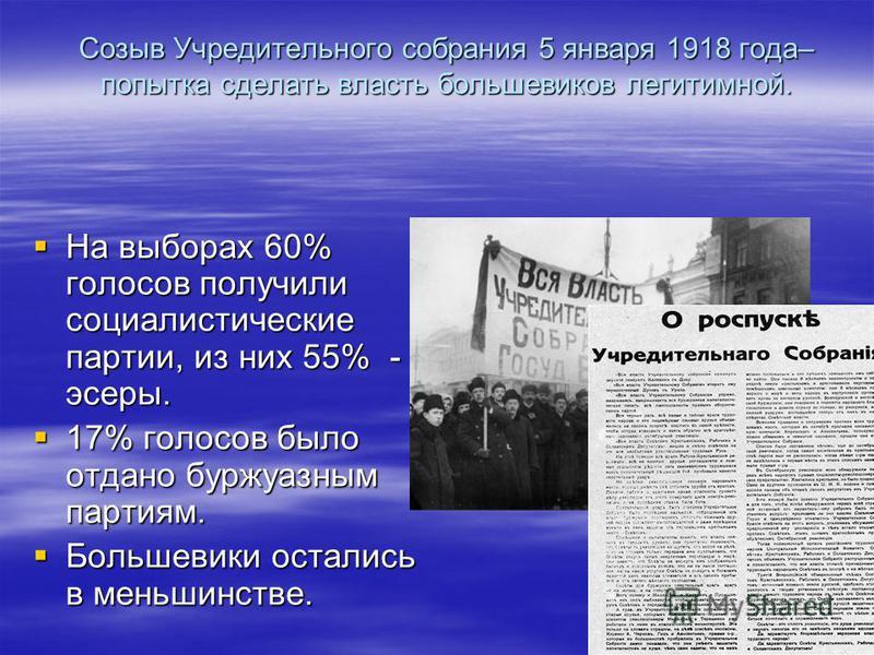 Созыв Учредительного собрания 5 января 1918 года– попытка сделать власть большевиков легитимной. На выборах 60% голосов получили социалистические партии, из них 55% - эсеры. На выборах 60% голосов получили социалистические партии, из них 55% - эсеры.