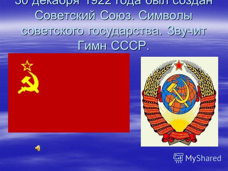 30 декабря 1922 года был создан Советский Союз. Символы советского государства. Звучит Гимн СССР.