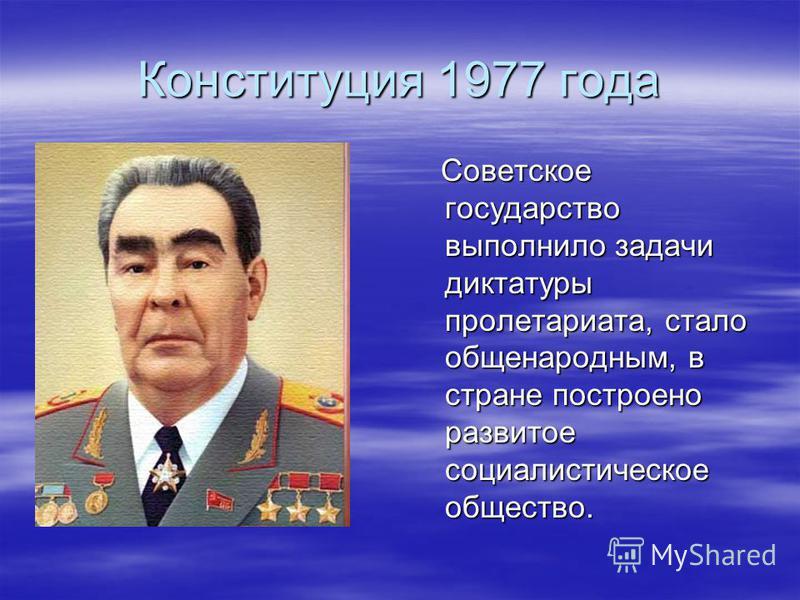 Конституция 1977 года Советское государство выполнило задачи диктатуры пролетариата, стало общенародным, в стране построено развитое социалистическое общество. Советское государство выполнило задачи диктатуры пролетариата, стало общенародным, в стран