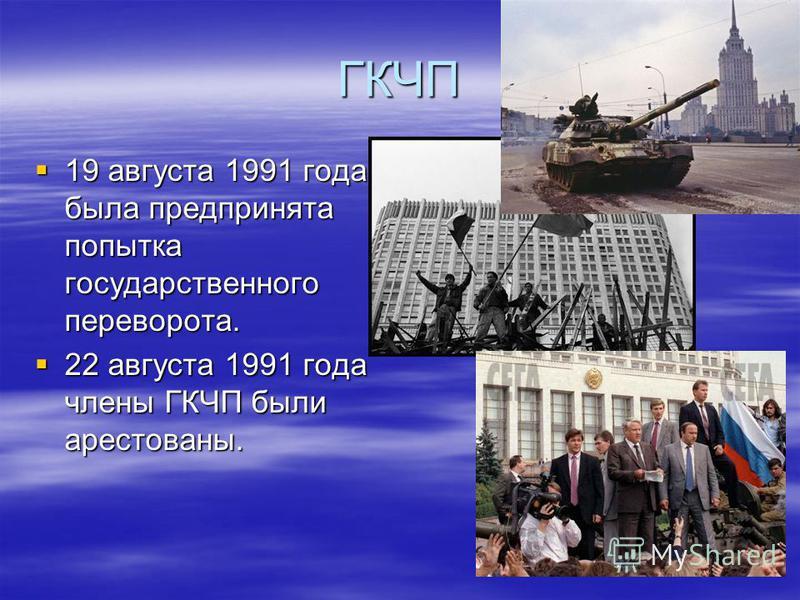 ГКЧП 19 августа 1991 года была предпринята попытка государственного переворота. 19 августа 1991 года была предпринята попытка государственного переворота. 22 августа 1991 года члены ГКЧП были арестованы. 22 августа 1991 года члены ГКЧП были арестован