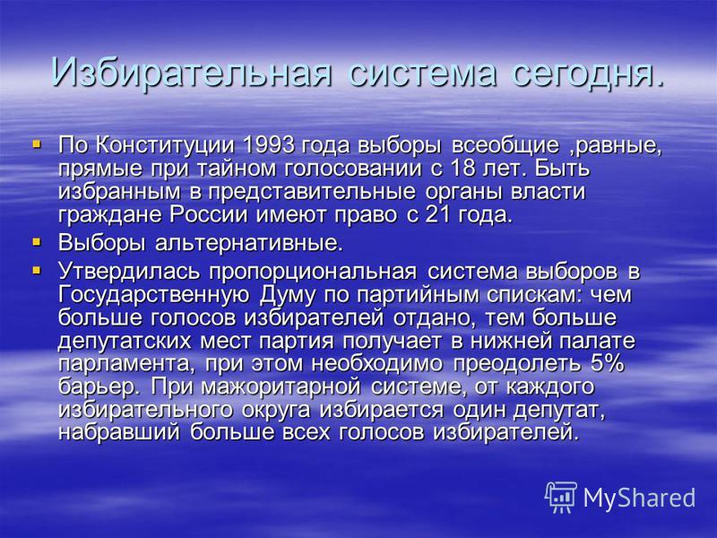 Избирательная система сегодня. По Конституции 1993 года выборы всеобщие,равные, прямые при тайном голосовании с 18 лет. Быть избранным в представительные органы власти граждане России имеют право с 21 года. По Конституции 1993 года выборы всеобщие,ра