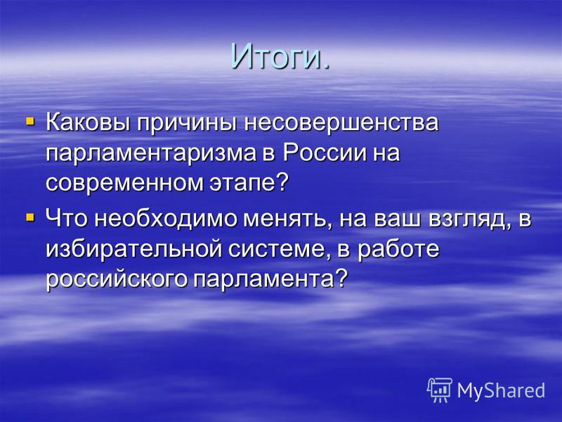 Итоги. Каковы причины несовершенства парламентаризма в России на современном этапе? Каковы причины несовершенства парламентаризма в России на современном этапе? Что необходимо менять, на ваш взгляд, в избирательной системе, в работе российского парла