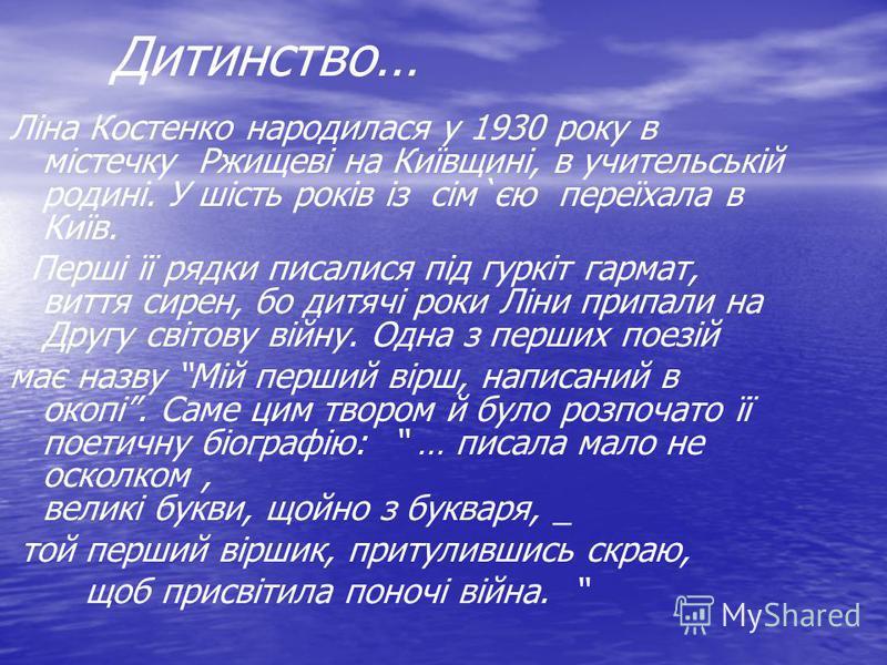 Дитинство… Ліна Костенко народилася у 1930 року в містечку Ржищеві на Київщині, в учительській родині. У шість років із сім`єю переїхала в Київ. Перші її рядки писалися під гуркіт гармат, виття сирен, бо дитячі роки Ліни припали на Другу світову війн