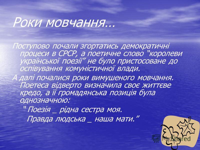 Роки мовчання… Поступово почали згортатись демократичні процеси в СРСР, а поетичне слово королеви української поезії не було пристосоване до оспівування комуністичної влади. А далі почалися роки вимушеного мовчання. Поетеса відверто визначила своє жи