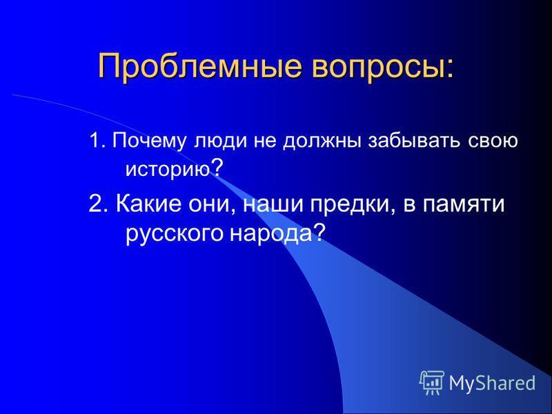 Проблемные вопросы: 1. Почему люди не должны забывать свою историю ? 2. Какие они, наши предки, в памяти русского народа?