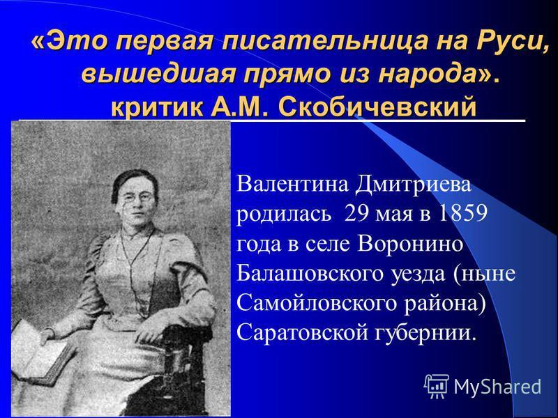 «Это первая писательница на Руси, вышедшая прямо из народа». критик А.М. Скобичевский Валентина Дмитриева родилась 29 мая в 1859 года в селе Воронино Балашовского уезда (ныне Самойловского района) Саратовской губернии.