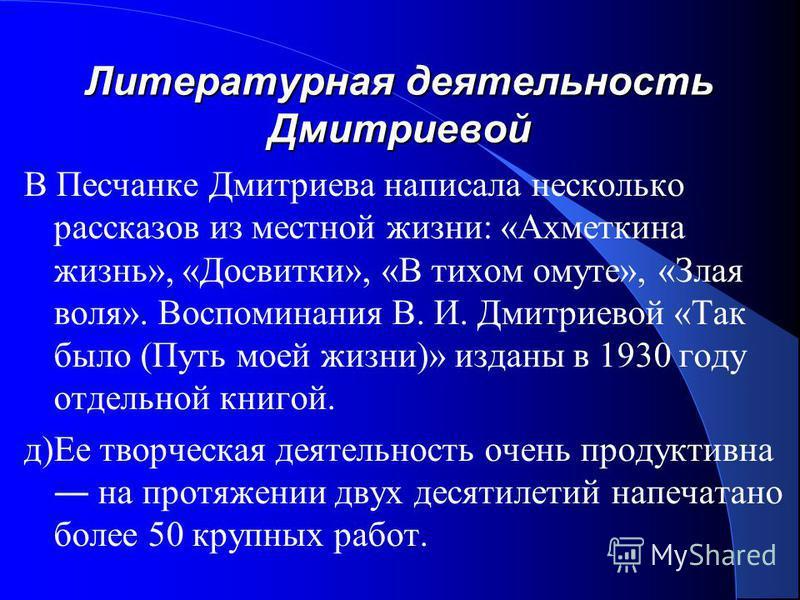 Литературная деятельность Дмитриевой В Песчанке Дмитриева написала несколько рассказов из местной жизни: «Ахметкина жизнь», «Досвитки», «B тихом омуте», «Злая воля». Воспоминания В. И. Дмитриевой «Так было (Путь моей жизни)» изданы в 1930 году отдель