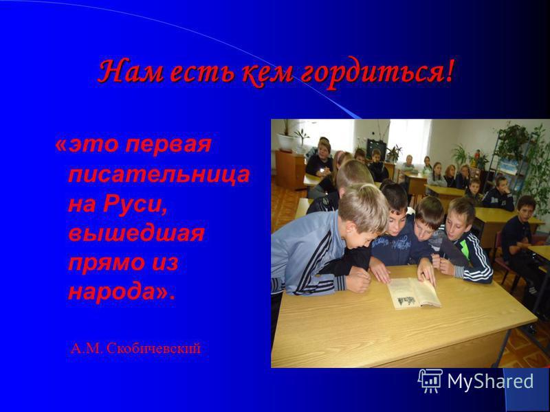 Нам есть кем гордиться! «это первая писательница на Руси, вышедшая прямо из народа». А.М. Скобичевский