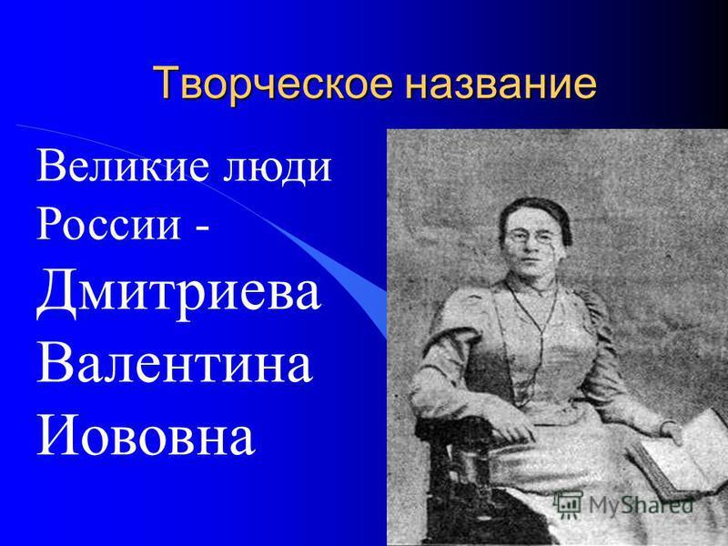 Творческое название Великие люди России - Дмитриева Валентина Иововна