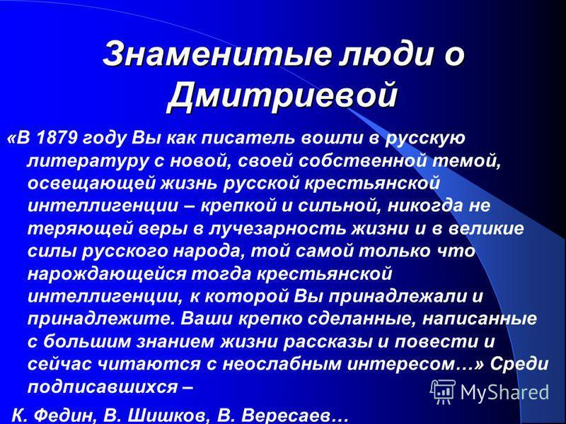 Знаменитые люди о Дмитриевой «В 1879 году Вы как писатель вошли в русскую литературу с новой, своей собственной темой, освещающей жизнь русской крестьянской интеллигенции – крепкой и сильной, никогда не теряющей веры в лучезарность жизни и в великие