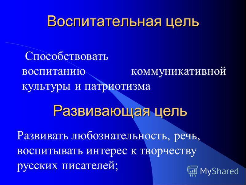 Воспитательная цель Способствовать воспитанию коммуникативной культуры и патриотизма Развивающая цель Развивать любознательность, речь, воспитывать интерес к творчеству русских писателей;