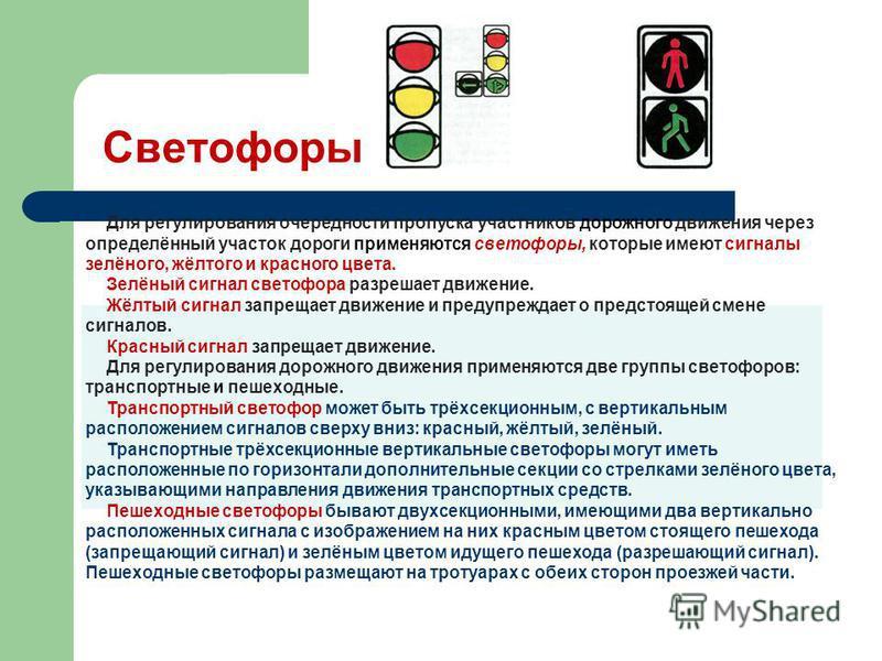 Светофоры Для регулирования очерёдности пропуска участников дорожного движения через определённый участок дороги применяются светофоры, которые имеют сигналы зелёного, жёлтого и красного цвета. Зелёный сигнал светофора разрешает движение. Жёлтый си