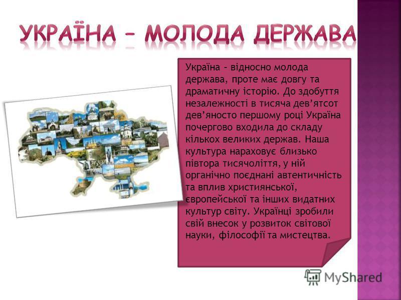 Україна – відносно молода держава, проте має довгу та драматичну історію. До здобуття незалежності в тисяча девятсот девяносто першому році Україна почергово входила до складу кількох великих держав. Наша культура нараховує близько півтора тисячолітт