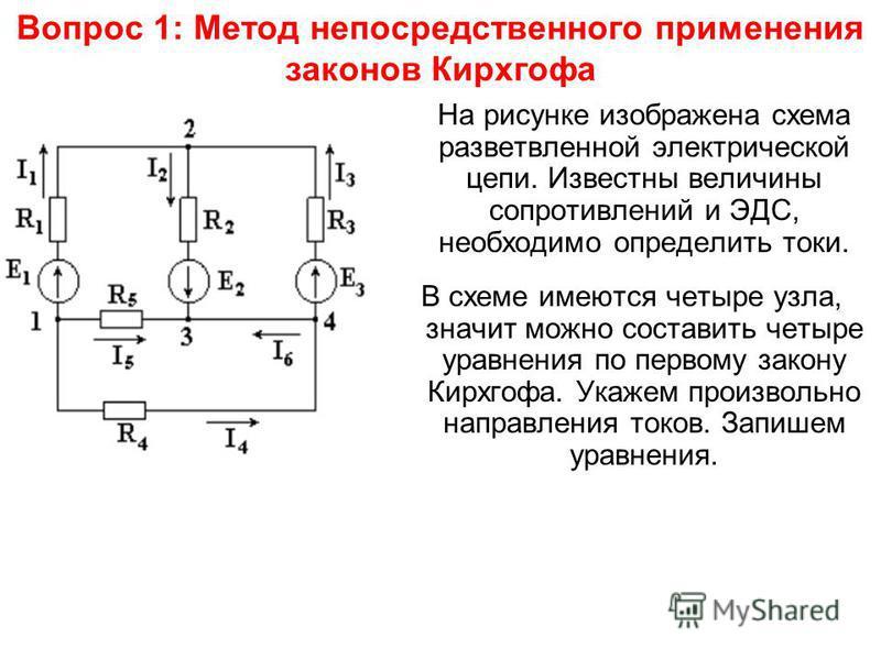 Вопрос 1: Метод непосредственного применения законов Кирхгофа На рисунке изображена схема разветвленной электрической цепи. Известны величины сопротивлений и ЭДС, необходимо определить токи. В схеме имеются четыре узла, значит можно составить четыре