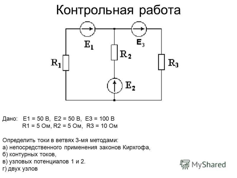 Контрольная работа Дано: Е1 = 50 В, Е2 = 50 В, Е3 = 100 В R1 = 5 Ом, R2 = 5 Ом, R3 = 10 Ом Определить токи в ветвях 3-мя методами: а) непосредственного применения законов Кирхгофа, б) контурных токов, в) узловых потенциалов 1 и 2. г) двух узлов