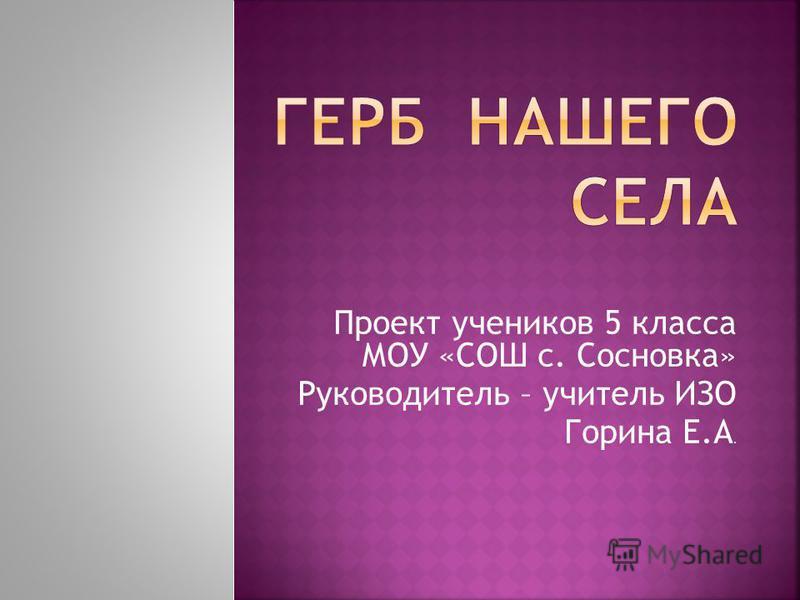 Проект учеников 5 класса МОУ «СОШ с. Сосновка» Руководитель – учитель ИЗО Горина Е.А.
