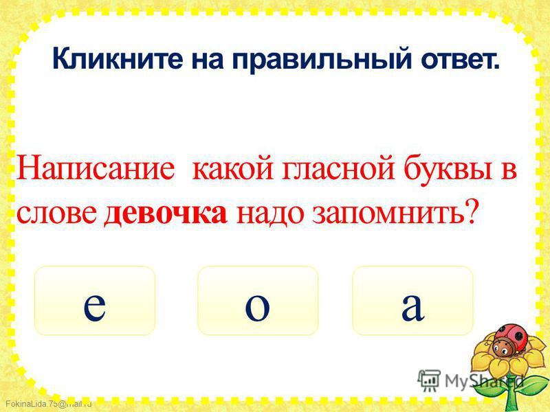 FokinaLida.75@mail.ru Кликните на правильный ответ. Написание какой гласной буквы в слове девочка надо запомнить? она