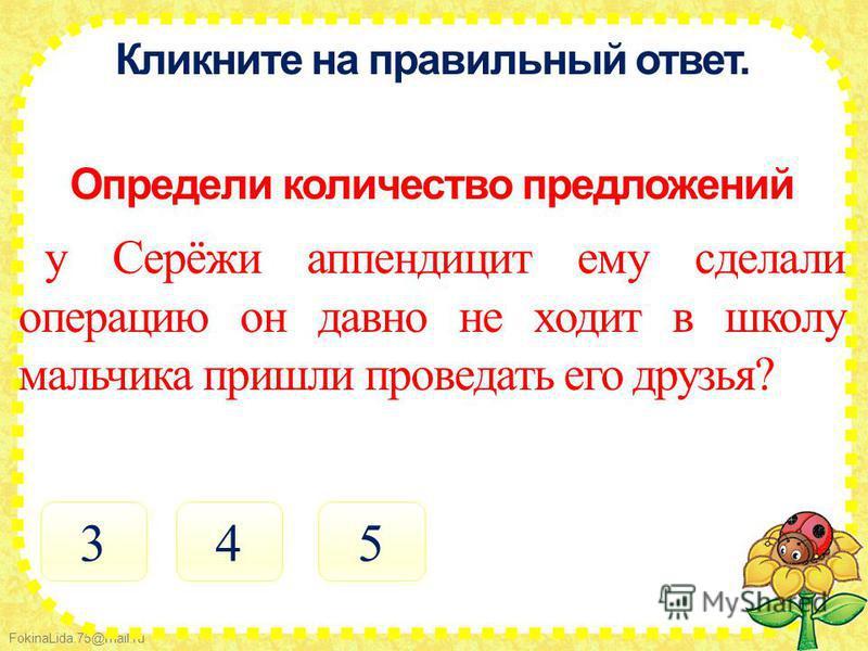 FokinaLida.75@mail.ru Кликните на правильный ответ. Определи количество предложений у Серёжи аппендицит ему сделали операцию он давно не ходит в школу мальчика пришли проведать его друзья? 453