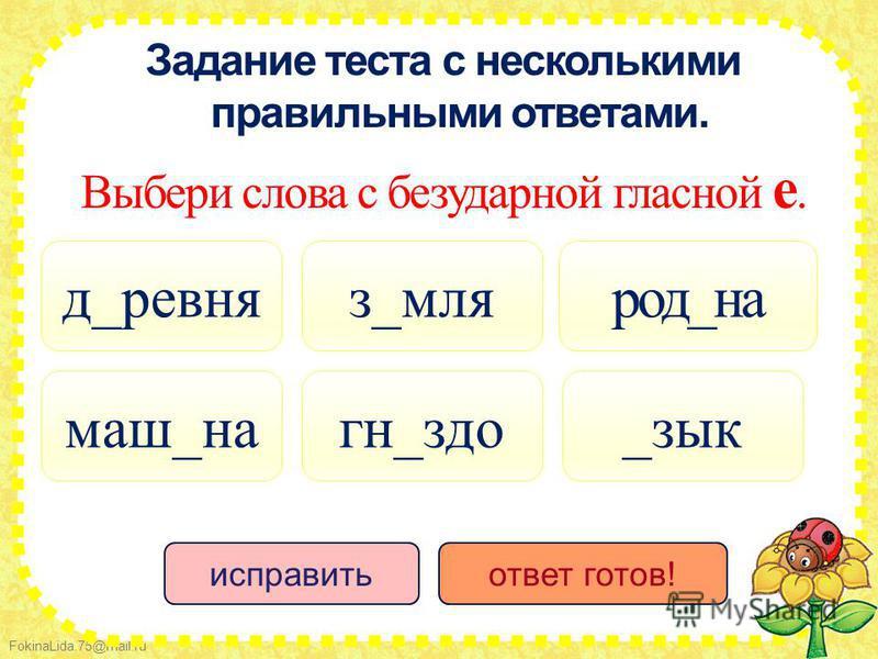 FokinaLida.75@mail.ru Задание теста с несколькими правильными ответами. Выбери слова с безударной гласной е. д_ровня гн_здо з_моя маш_на _зык род_на исправить ответ готов!