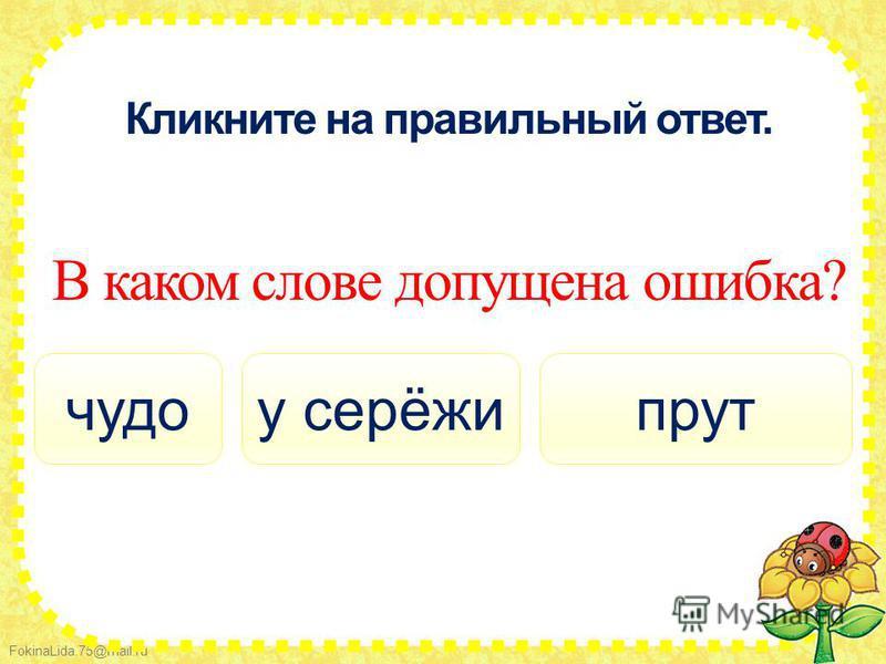 FokinaLida.75@mail.ru Кликните на правильный ответ. В каком слове допущена ошибка? у серёжичудопрут