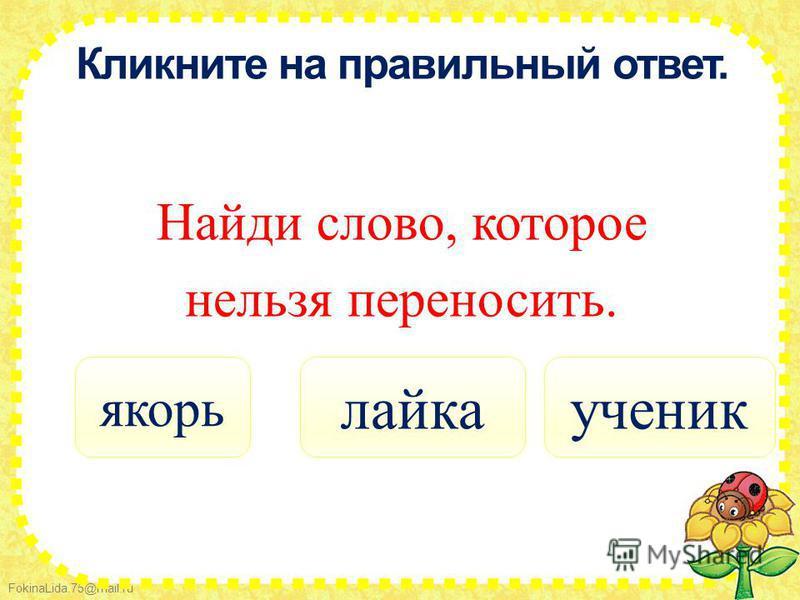 FokinaLida.75@mail.ru Кликните на правильный ответ. Найди слово, которое нельзя переносить. якорь ученик лайка