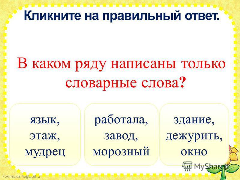 FokinaLida.75@mail.ru Кликните на правильный ответ. В каком ряду написаны только словарные слова? работала, завод, морозный язык, этаж, мудрец здание, дежурить, окно