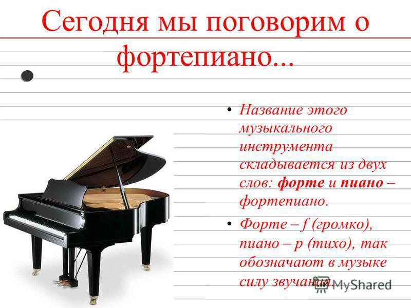 Сегодня мы поговорим о фортепиано... Название этого музыкального инструмента складывается из двух слов: форте и пиано – фортепиано. Форте – f (громко), пиано – p (тихо), так обозначают в музыке силу звучания.