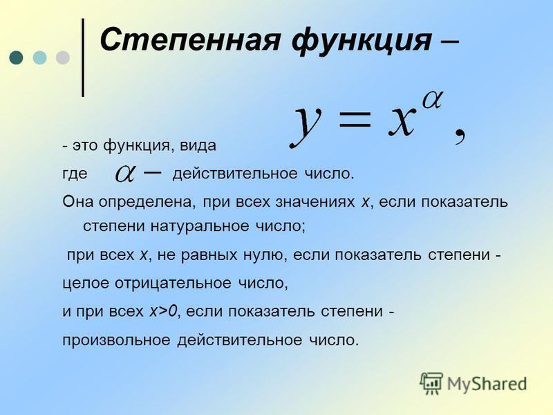 Степенная функция – - это функция, вида где действительное число. Она определена, при всех значениях х, если показатель степени натуральное число; при всех х, не равных нулю, если показатель степени - целое отрицательное число, и при всех х>0, если п