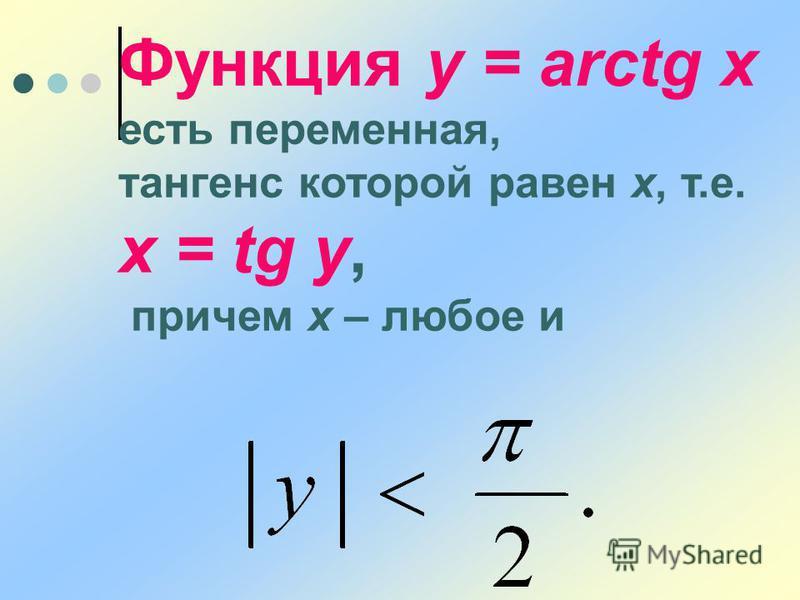 Функция y = arctg x есть переменная, тангенс которой равен х, т.е. x = tg y, причем х – любое и