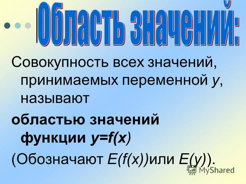Совокупность всех значений, принимаемых переменной у, называют областью значений функции y=f(x) (Обозначают Е(f(x))или Е(у)).