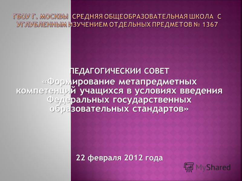 ПЕДАГОГИЧЕСКИИ СОВЕТ «Формирование метапредметных компетенций учащихся в условиях введения Федеральных государственных образовательных стандартов» 22 февраля 2012 года