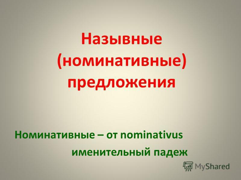 Назывные (номинативные) предложения Номинативные – от nominativus именительный падеж